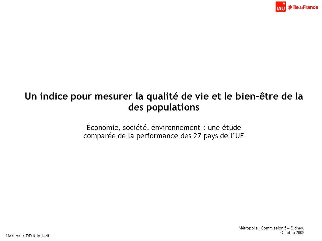 Métropolis : Commission 5 – Sidney, Octobre 2008 Mesurer le DD & IAU-Îdf Un indice pour mesurer la qualité de vie et le bien-être de la des population