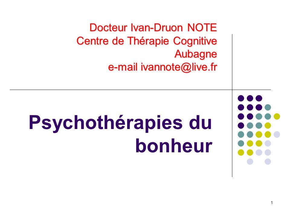 1 Psychothérapies du bonheur Docteur Ivan-Druon NOTE Centre de Thérapie Cognitive Aubagne e-mail ivannote@live.fr