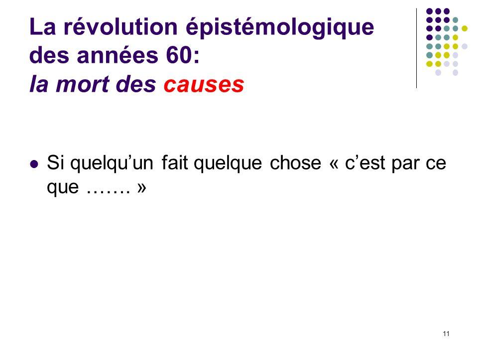 La révolution épistémologique des années 60: la mort des causes Si quelquun fait quelque chose « cest par ce que ……. » 11