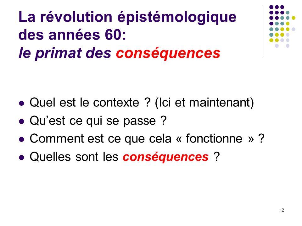 La révolution épistémologique des années 60: le primat des conséquences Quel est le contexte ? (Ici et maintenant) Quest ce qui se passe ? Comment est