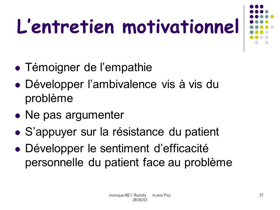 monique REY Rumilly Avenir Psy 28/06/03 37 Lentretien motivationnel Témoigner de lempathie Développer lambivalence vis à vis du problème Ne pas argume