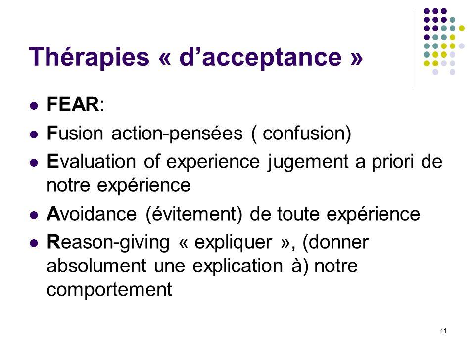Thérapies « dacceptance » FEAR: Fusion action-pensées ( confusion) Evaluation of experience jugement a priori de notre expérience Avoidance (évitement