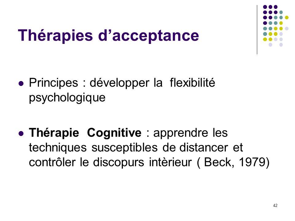 Thérapies dacceptance Principes : développer la flexibilité psychologique Thérapie Cognitive : apprendre les techniques susceptibles de distancer et c