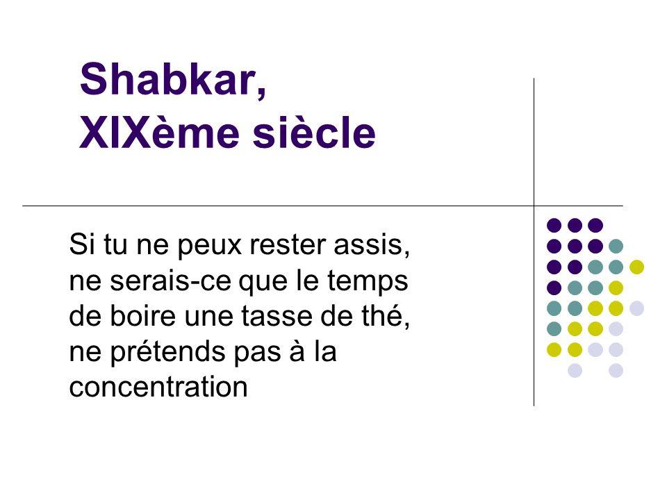 Shabkar, XIXème siècle Si tu ne peux rester assis, ne serais-ce que le temps de boire une tasse de thé, ne prétends pas à la concentration