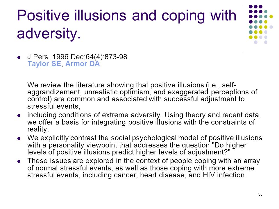 80 Positive illusions and coping with adversity. J Pers. 1996 Dec;64(4):873-98. Taylor SE, Armor DA. We review the literature showing that positive il
