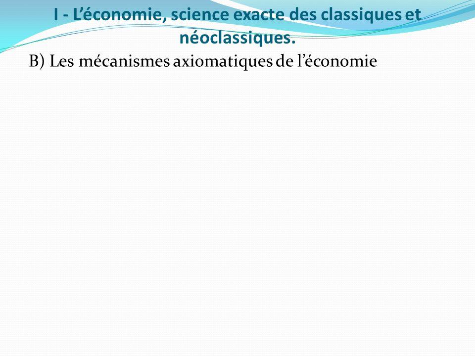 I - Léconomie, science exacte des classiques et néoclassiques. B) Les mécanismes axiomatiques de léconomie