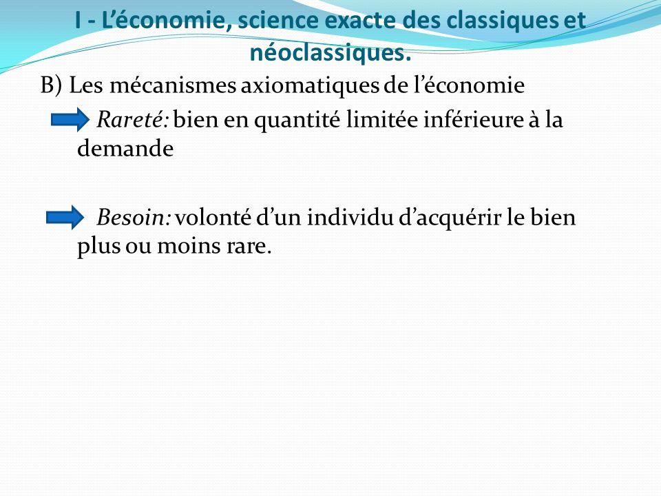 I - Léconomie, science exacte des classiques et néoclassiques. B) Les mécanismes axiomatiques de léconomie Rareté: bien en quantité limitée inférieure