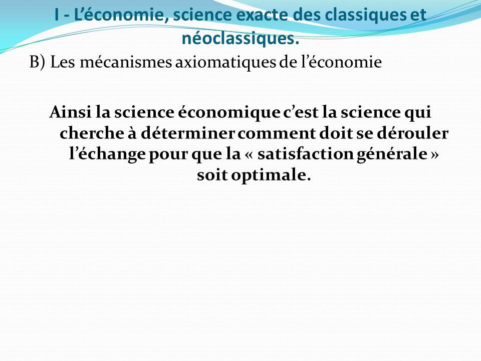 I - Léconomie, science exacte des classiques et néoclassiques. B) Les mécanismes axiomatiques de léconomie Ainsi la science économique cest la science