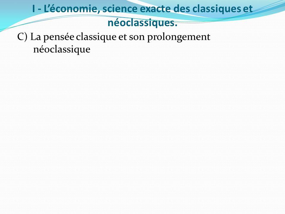 I - Léconomie, science exacte des classiques et néoclassiques. C) La pensée classique et son prolongement néoclassique