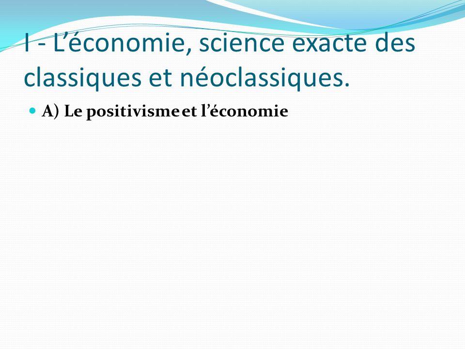 I - Léconomie, science exacte des classiques et néoclassiques. A) Le positivisme et léconomie