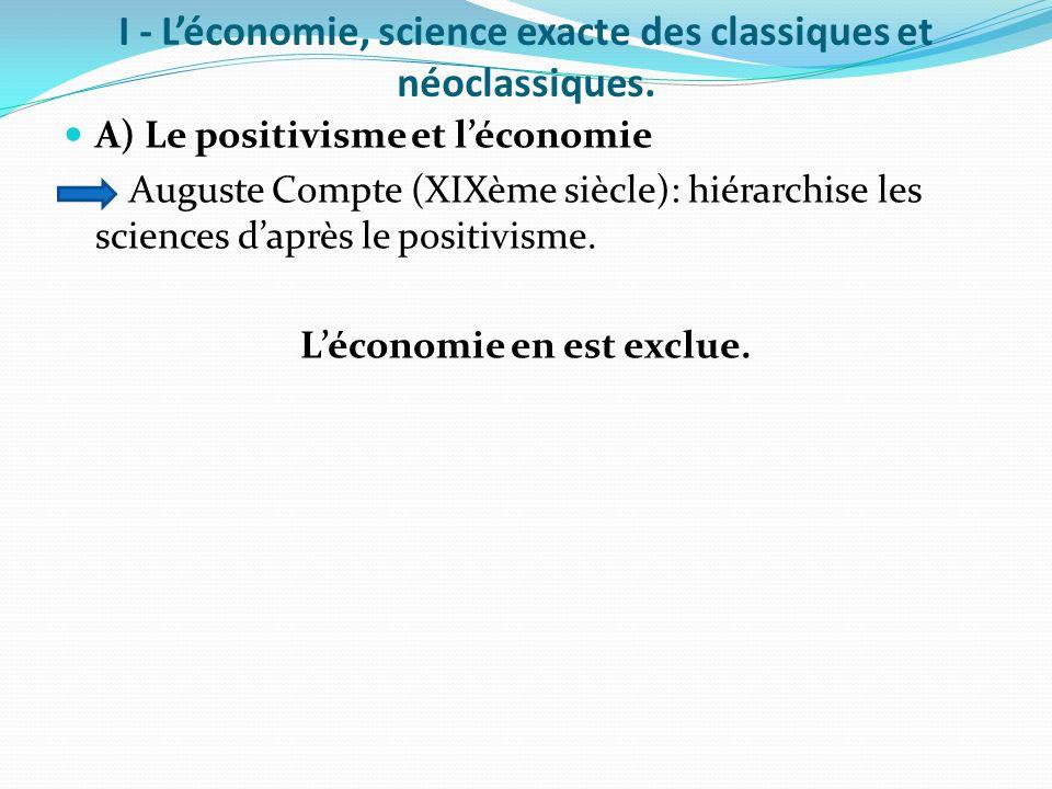 I - Léconomie, science exacte des classiques et néoclassiques. A) Le positivisme et léconomie Auguste Compte (XIXème siècle): hiérarchise les sciences