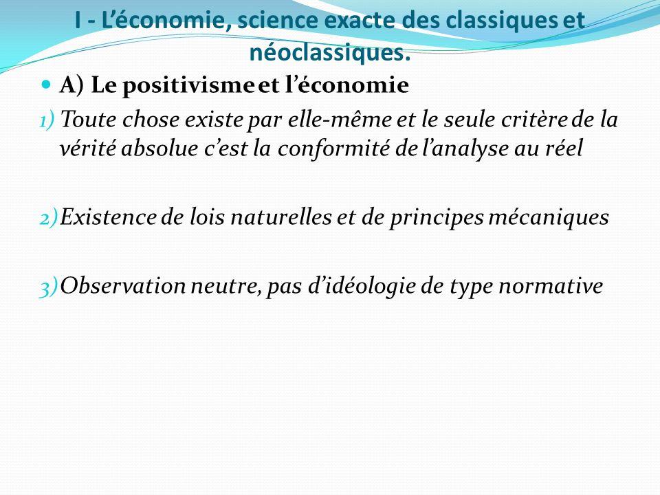 I - Léconomie, science exacte des classiques et néoclassiques. A) Le positivisme et léconomie 1) Toute chose existe par elle-même et le seule critère