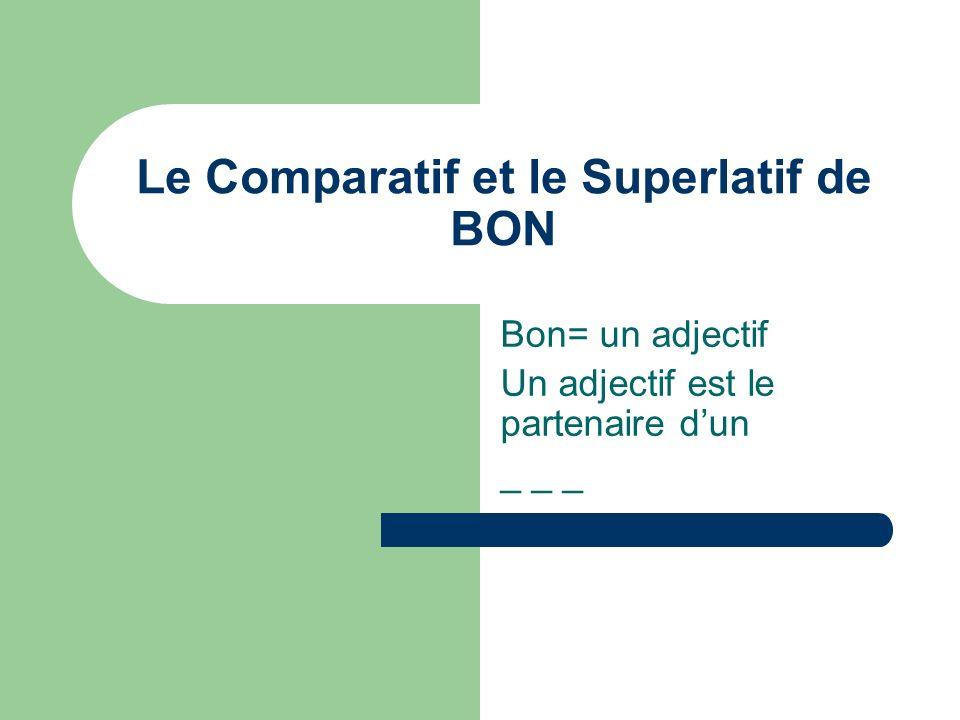 Le Comparatif et le Superlatif de BON Bon= un adjectif Un adjectif est le partenaire dun _ _ _
