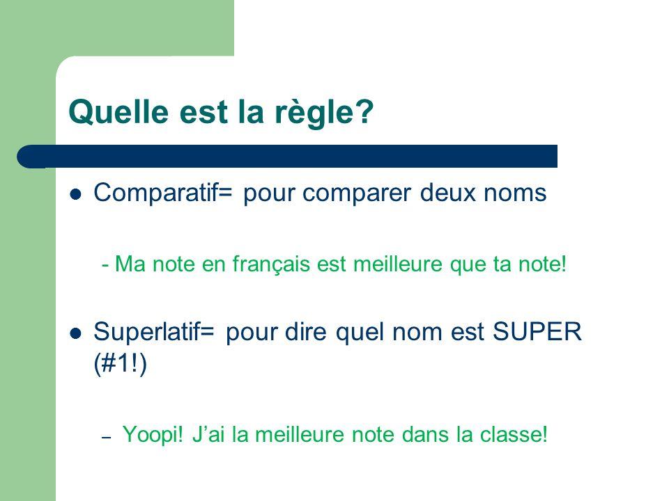 Quelle est la règle? Comparatif= pour comparer deux noms - Ma note en français est meilleure que ta note! Superlatif= pour dire quel nom est SUPER (#1