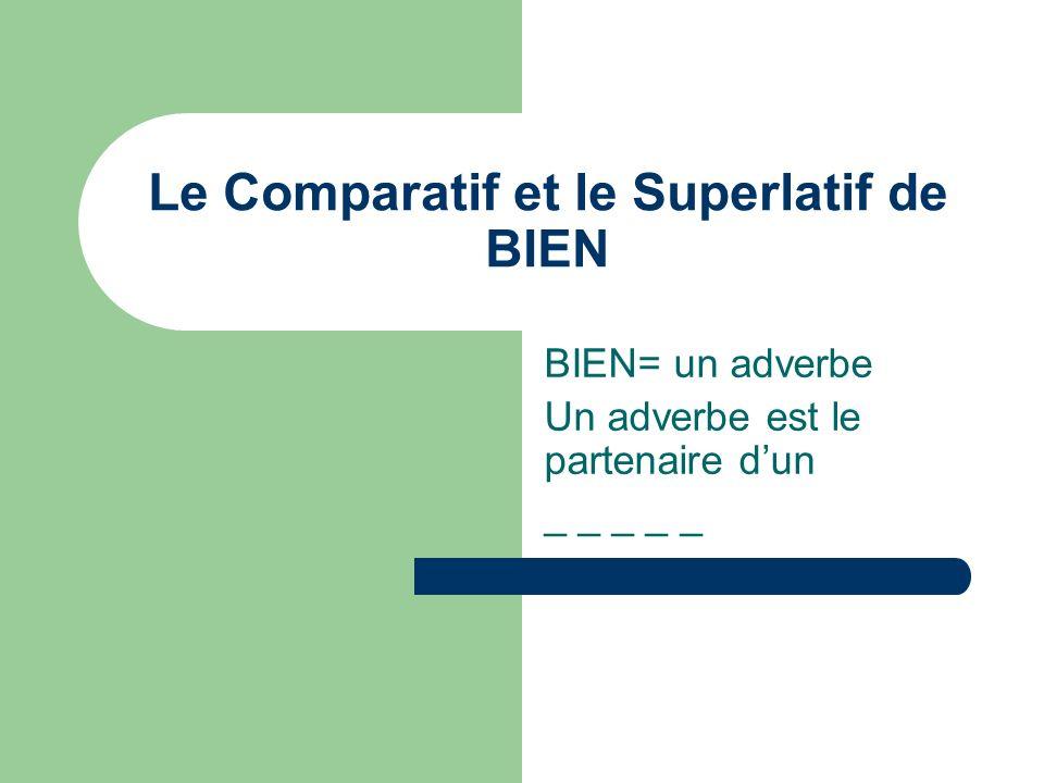Le Comparatif et le Superlatif de BIEN BIEN= un adverbe Un adverbe est le partenaire dun _ _ _ _ _