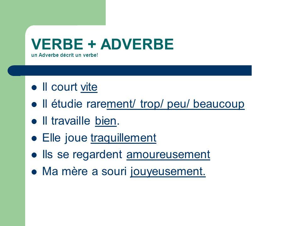 VERBE + ADVERBE un Adverbe décrit un verbe! Il court vite Il étudie rarement/ trop/ peu/ beaucoup Il travaille bien. Elle joue traquillement Ils se re