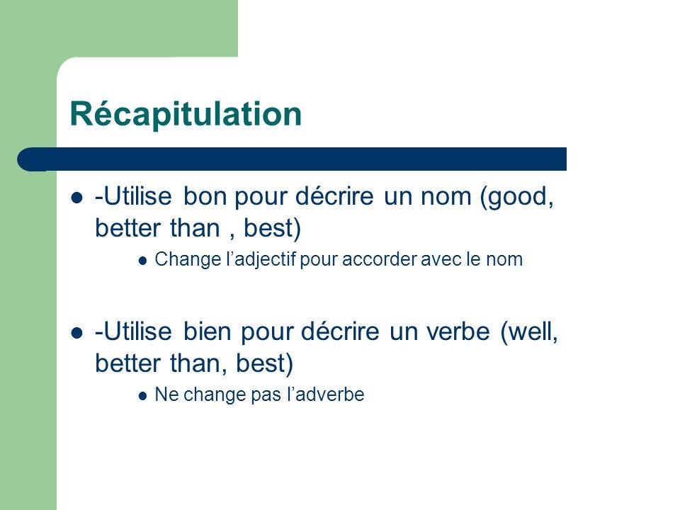 Récapitulation -Utilise bon pour décrire un nom (good, better than, best) Change ladjectif pour accorder avec le nom -Utilise bien pour décrire un ver