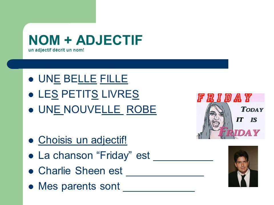 NOM + ADJECTIF un adjectif décrit un nom! UNE BELLE FILLE LES PETITS LIVRES UNE NOUVELLE ROBE Choisis un adjectif! La chanson Friday est __________ Ch