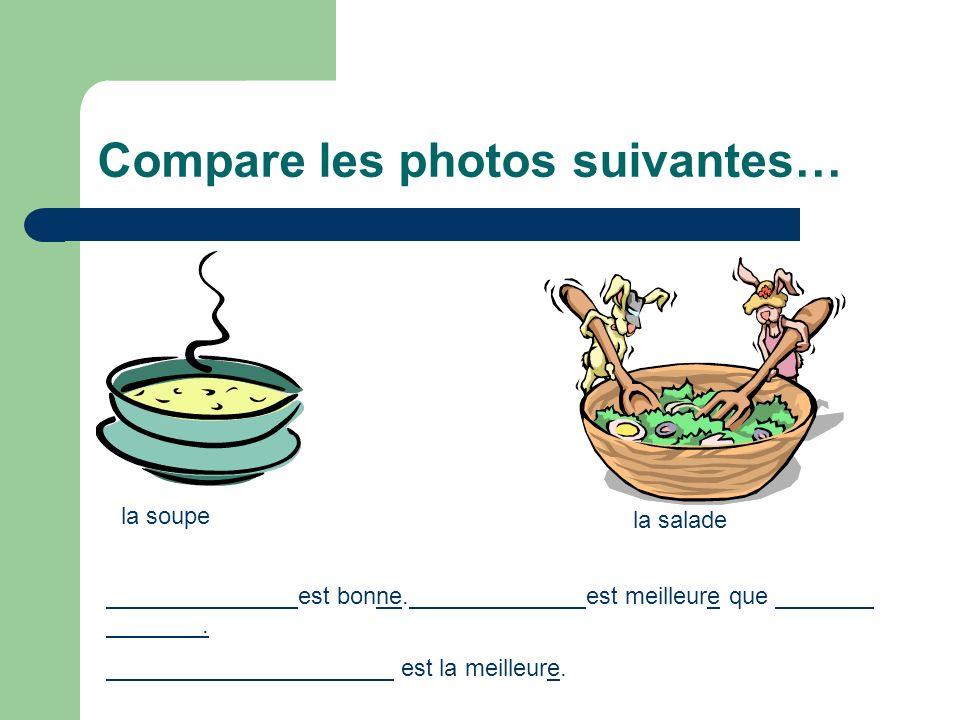 Compare les photos suivantes… la soupe la salade est bonne. est meilleure que. est la meilleure.