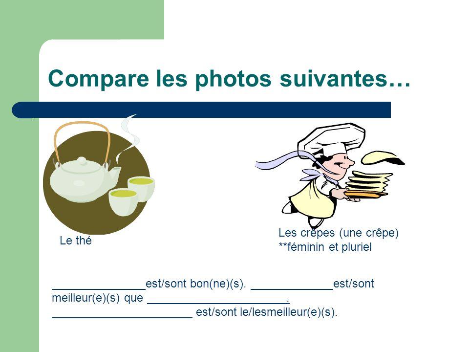 Compare les photos suivantes… Le thé Les crêpes (une crêpe) **féminin et pluriel est/sont bon(ne)(s). est/sont meilleur(e)(s) que. est/sont le/lesmeil