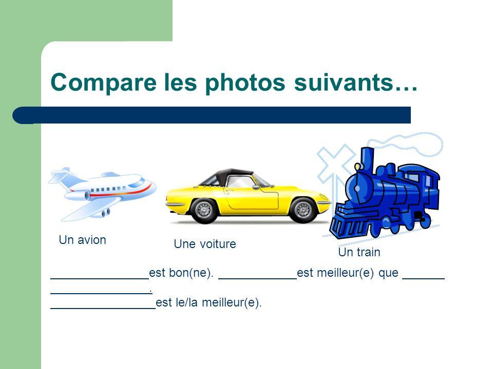 Compare les photos suivants… Un avion Une voiture Un train est bon(ne). est meilleur(e) que. est le/la meilleur(e).
