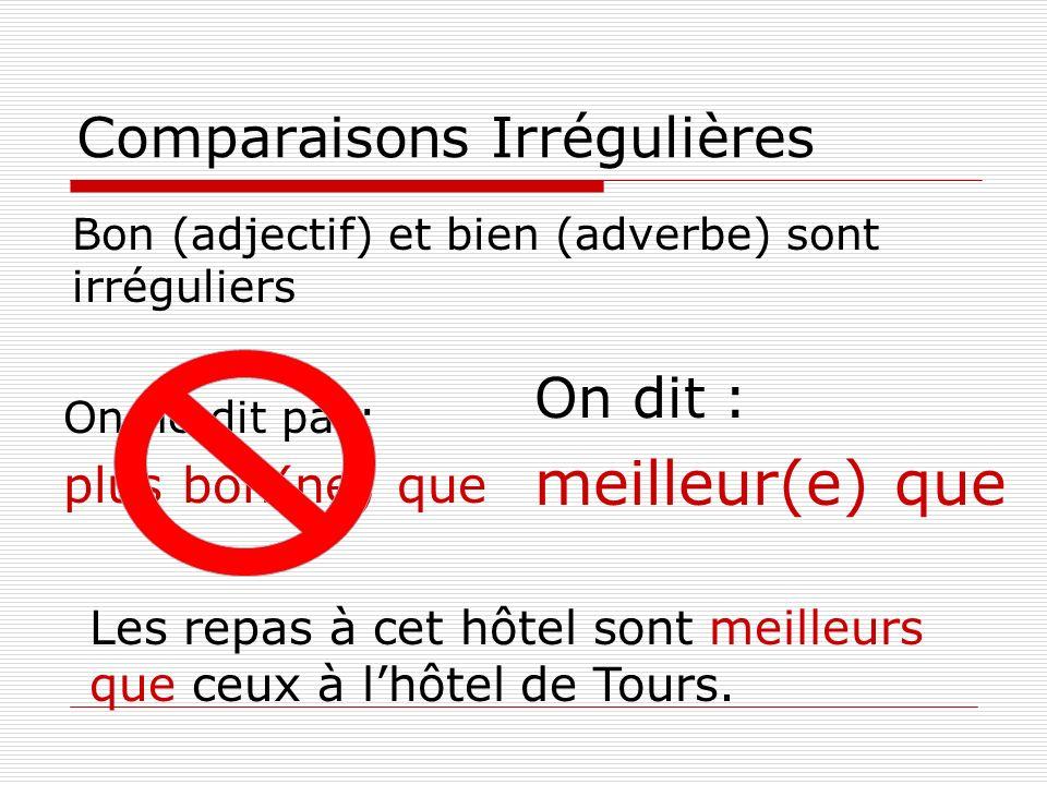 Comparaisons Bon (adjectif) et bien (adverbe) sont irréguliers On ne dit pas: plus bon(ne) que On dit : meilleur(e) que Les repas à cet hôtel sont mei
