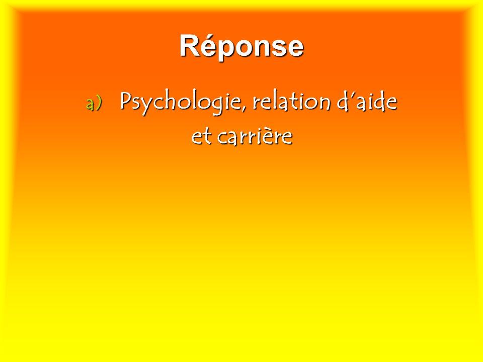 Réponse a) Psychologie, relation daide et carrière