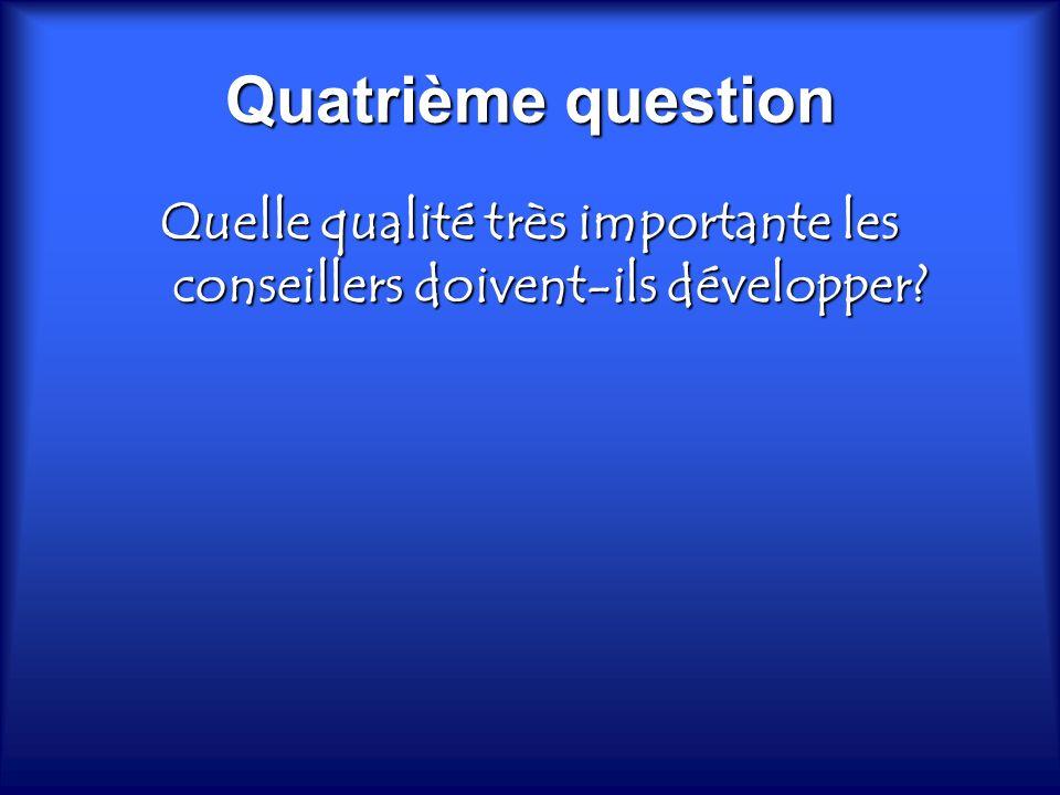 Quatrième question Quelle qualité très importante les conseillers doivent-ils développer