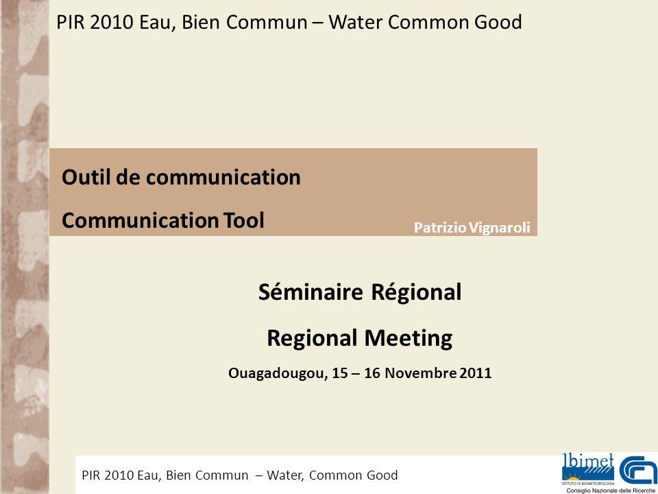 PIR 2010 Eau, Bien Commun – Water, Common Good Outil de Communication – Communication Tool Séminaire Régional Regional Meeting Ouagadougou, 15 – 16 No