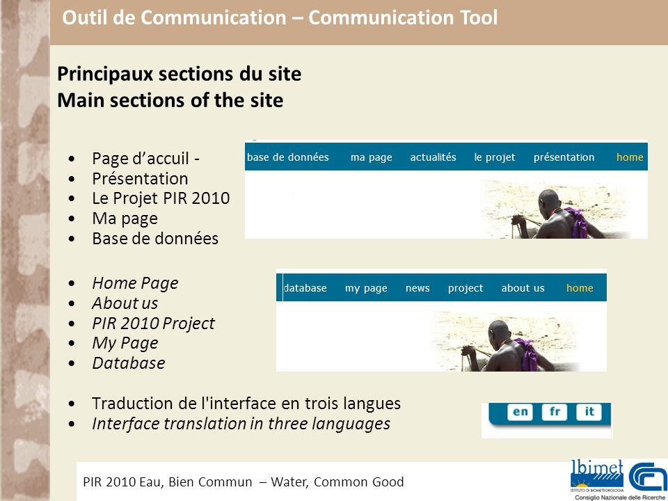 PIR 2010 Eau, Bien Commun – Water, Common Good Outil de Communication – Communication Tool Principaux sections du site Main sections of the site Page daccuil - Présentation Le Projet PIR 2010 Ma page Base de données Home Page About us PIR 2010 Project My Page Database Traduction de l interface en trois langues Interface translation in three languages