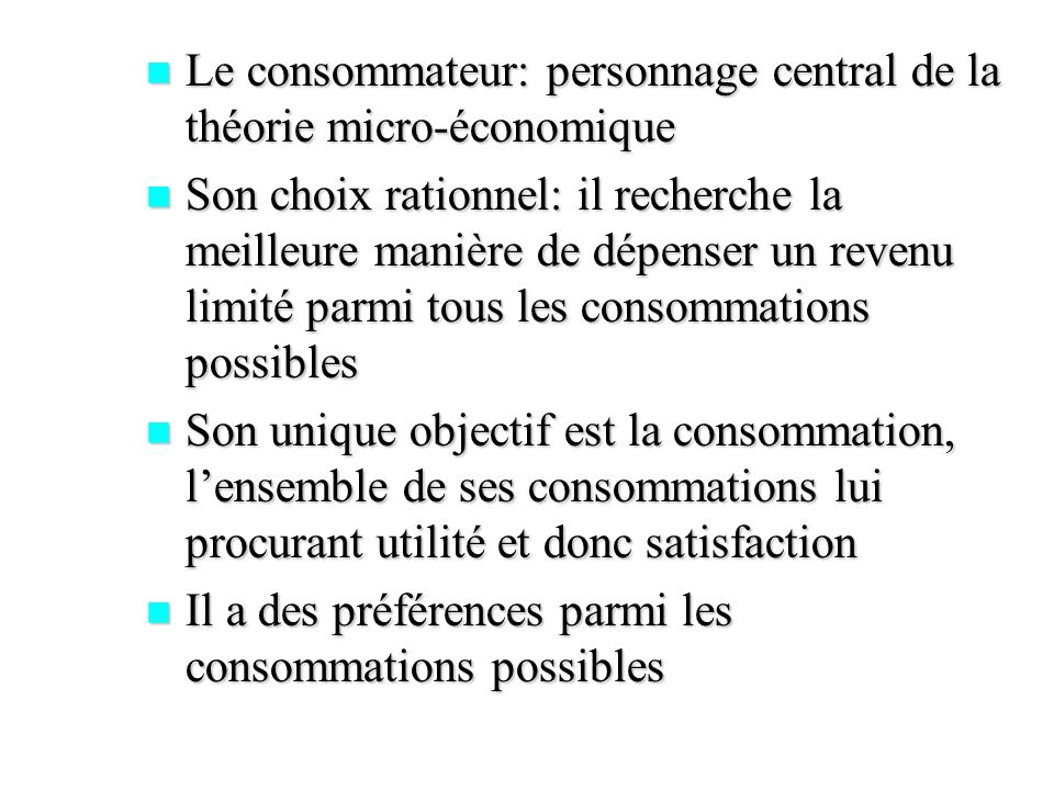 La forme des courbes dépend des hypothèses sur les préférences La forme des courbes dépend des hypothèses sur les préférences Non satiété des besoins: le consommateur préfère des grandes quantités à des quantités plus faibles: plus on séloigne de lorigine plus les préférences sont élevés Non satiété des besoins: le consommateur préfère des grandes quantités à des quantités plus faibles: plus on séloigne de lorigine plus les préférences sont élevés
