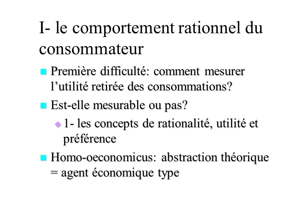 I- le comportement rationnel du consommateur Première difficulté: comment mesurer lutilité retirée des consommations? Première difficulté: comment mes