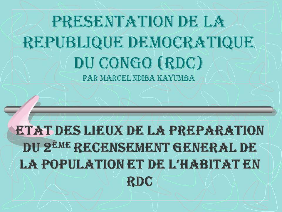 PRESENTATION DE LA REPUBLIQUE DEMOCRATIQUE DU CONGO (rdc) par marcel ndiba kayumba ETAT DES LIEUX DE LA PREPARATION DU 2 ème RECENSEMENT GENERAL DE LA POPULATION ET DE LHABITAT En RDC