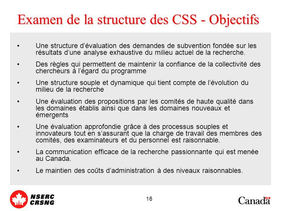 16 Examen de la structure des CSS - Objectifs Une structure dévaluation des demandes de subvention fondée sur les résultats dune analyse exhaustive du milieu actuel de la recherche.