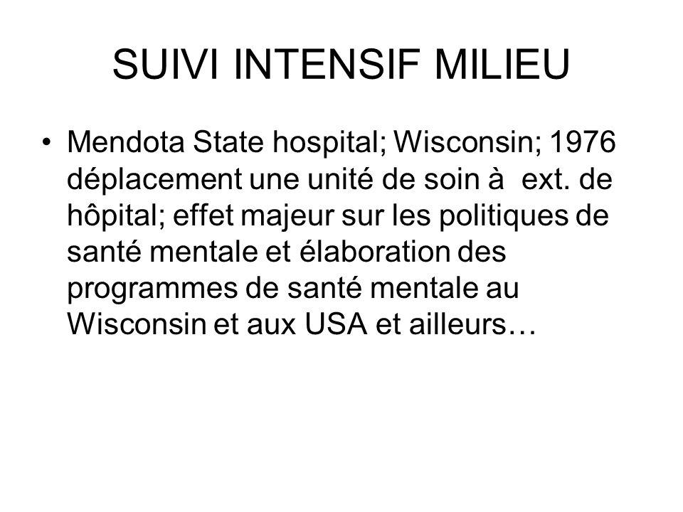 SUIVI INTENSIF MILIEU Mendota State hospital; Wisconsin; 1976 déplacement une unité de soin à ext. de hôpital; effet majeur sur les politiques de sant
