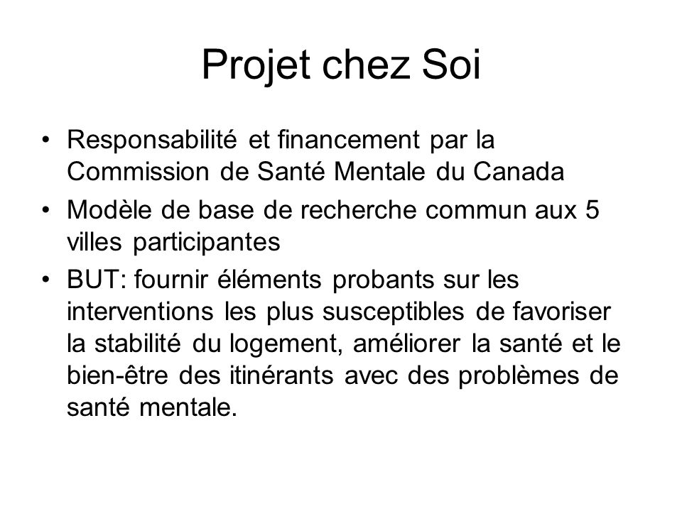 Projet Chez Soi 5 villes : Moncton, Montréal, Toronto, Vancouver, Winnipeg Démonstration: développement de services basés sur les programmes Housing First ( New- York) et Streets to Homes ( Toronto).