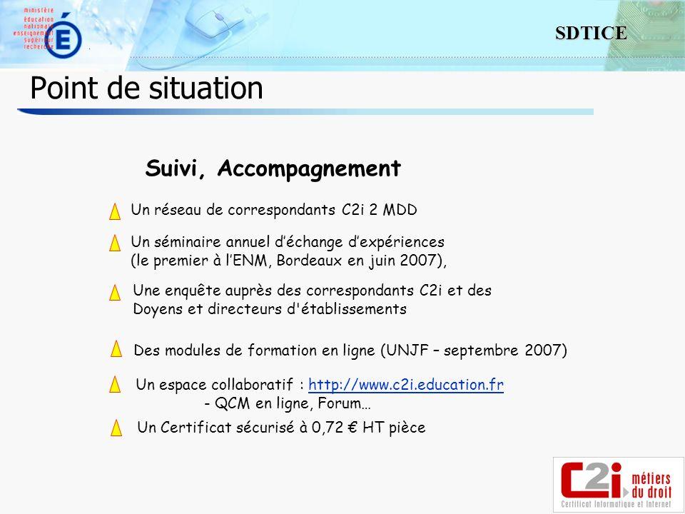 5 SDTICE Point de situation Suivi, Accompagnement Un réseau de correspondants C2i 2 MDD Un séminaire annuel déchange dexpériences (le premier à lENM, Bordeaux en juin 2007), Une enquête auprès des correspondants C2i et des Doyens et directeurs d établissements Un espace collaboratif : http://www.c2i.education.frhttp://www.c2i.education.fr - QCM en ligne, Forum… Des modules de formation en ligne (UNJF – septembre 2007) Un Certificat sécurisé à 0,72 HT pièce