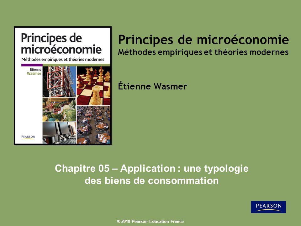 ® 2010 Pearson Education France Principes de microéconomie Méthodes empiriques et théories modernes Étienne Wasmer Chapitre 05 – Application : une typologie des biens de consommation