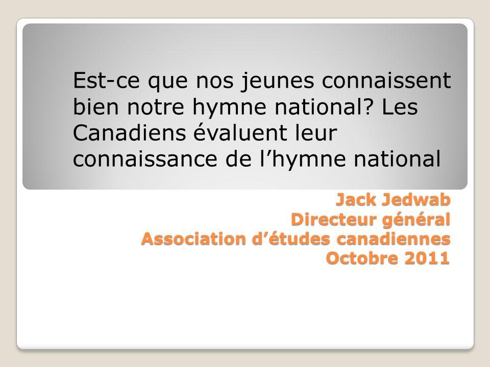 Jack Jedwab Directeur général Association détudes canadiennes Octobre 2011 Jack Jedwab Directeur général Association détudes canadiennes Octobre 2011 Est-ce que nos jeunes connaissent bien notre hymne national.
