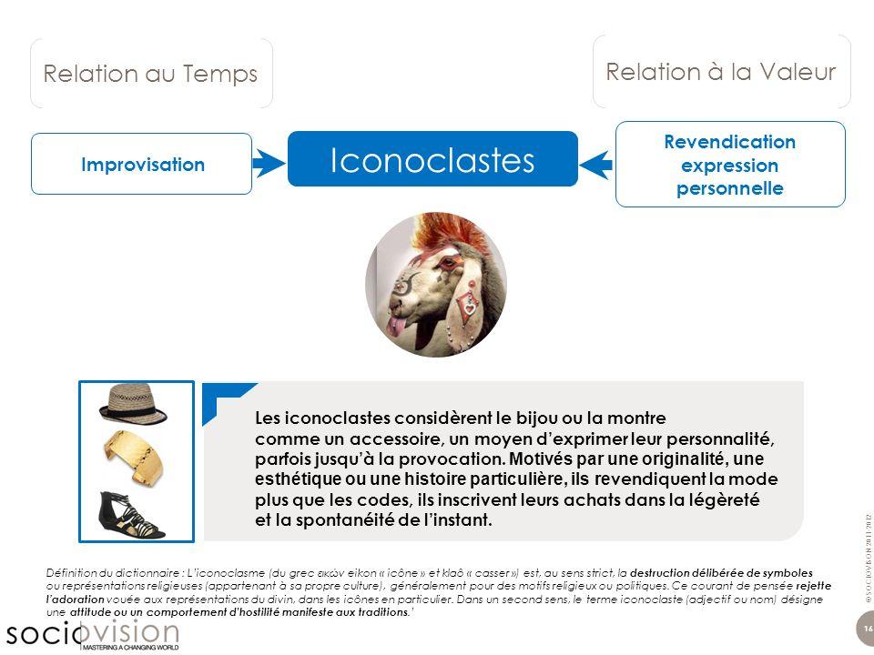 © SOCIOVISON 2011-2012 16 Relation au Temps Relation à la Valeur Iconoclastes Définition du dictionnaire : Liconoclasme (du grec εικών eikon « icône »
