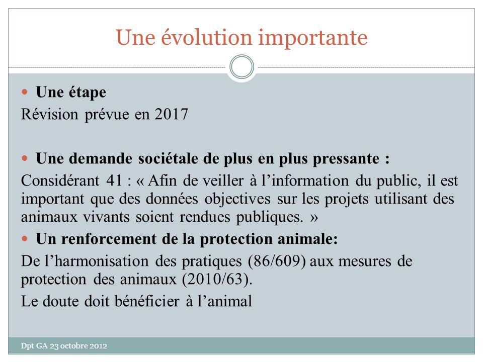 Une évolution importante Une étape Révision prévue en 2017 Une demande sociétale de plus en plus pressante : Considérant 41 : « Afin de veiller à linformation du public, il est important que des données objectives sur les projets utilisant des animaux vivants soient rendues publiques.