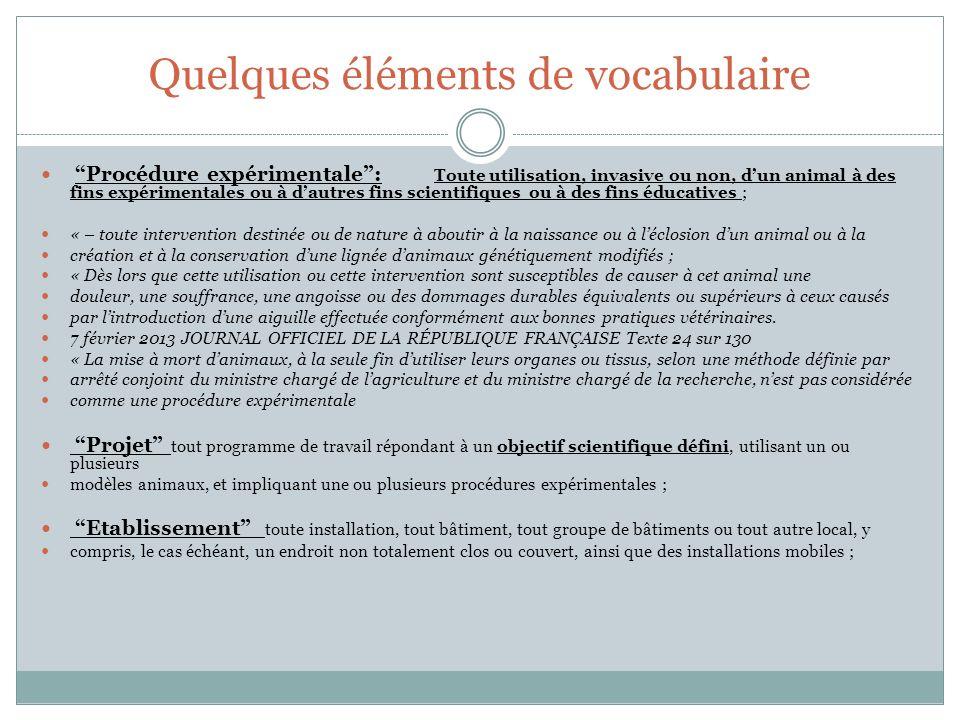 Quelques éléments de vocabulaire Procédure expérimentale: Toute utilisation, invasive ou non, dun animal à des fins expérimentales ou à dautres fins s