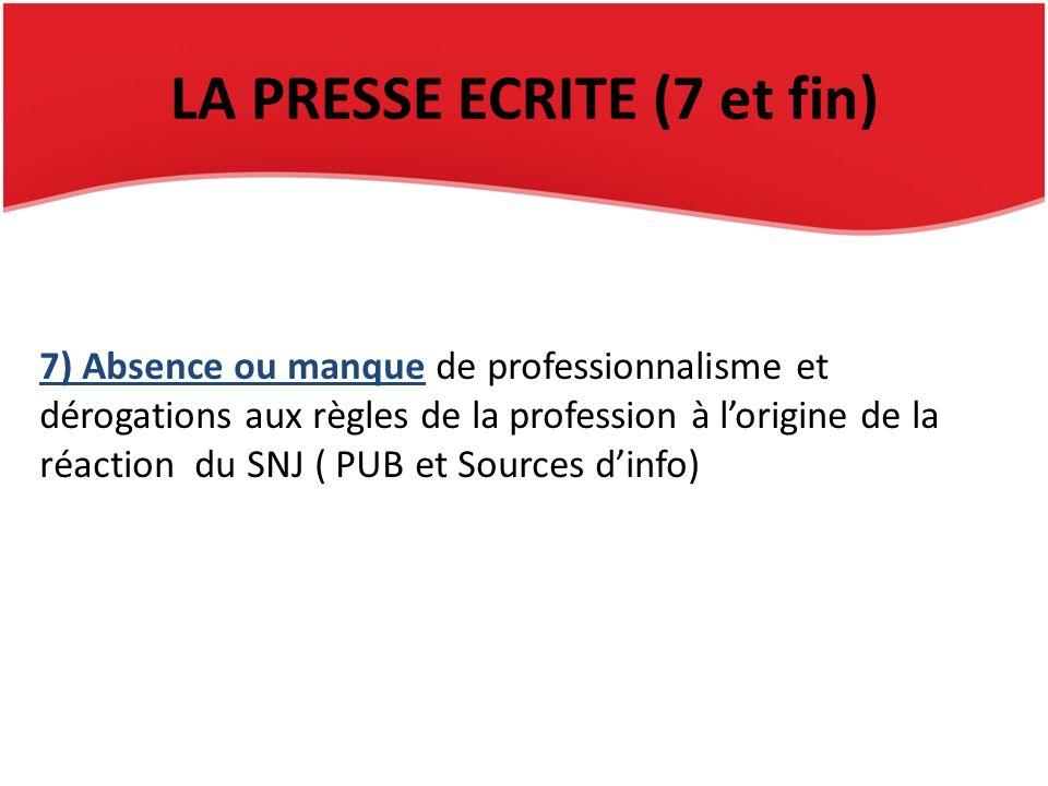 LA PRESSE ECRITE (7 et fin) 7) Absence ou manque de professionnalisme et dérogations aux règles de la profession à lorigine de la réaction du SNJ ( PUB et Sources dinfo)