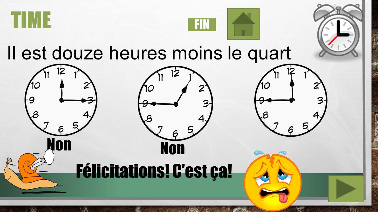 TIME Il est douze heures et quart Non Félicitations! Cest ça! FIN