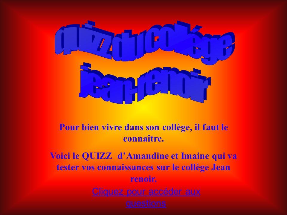 Pour bien vivre dans son collège, il faut le connaître. Voici le QUIZZ dAmandine et Imaine qui va tester vos connaissances sur le collège Jean renoir.