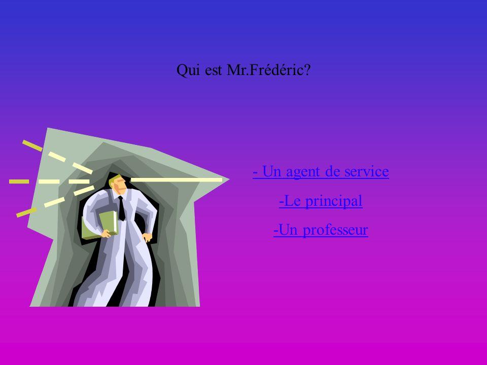 Qui est Mr.Frédéric? - Un agent de service -Le principal -Un professeur