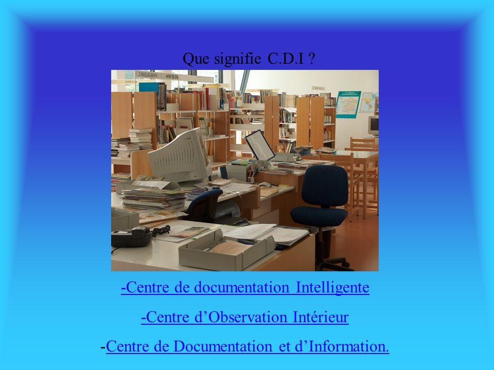 Que signifie C.D.I ? -Centre de documentation Intelligente -Centre dObservation Intérieur -Centre de Documentation et dInformation.Centre de Documenta
