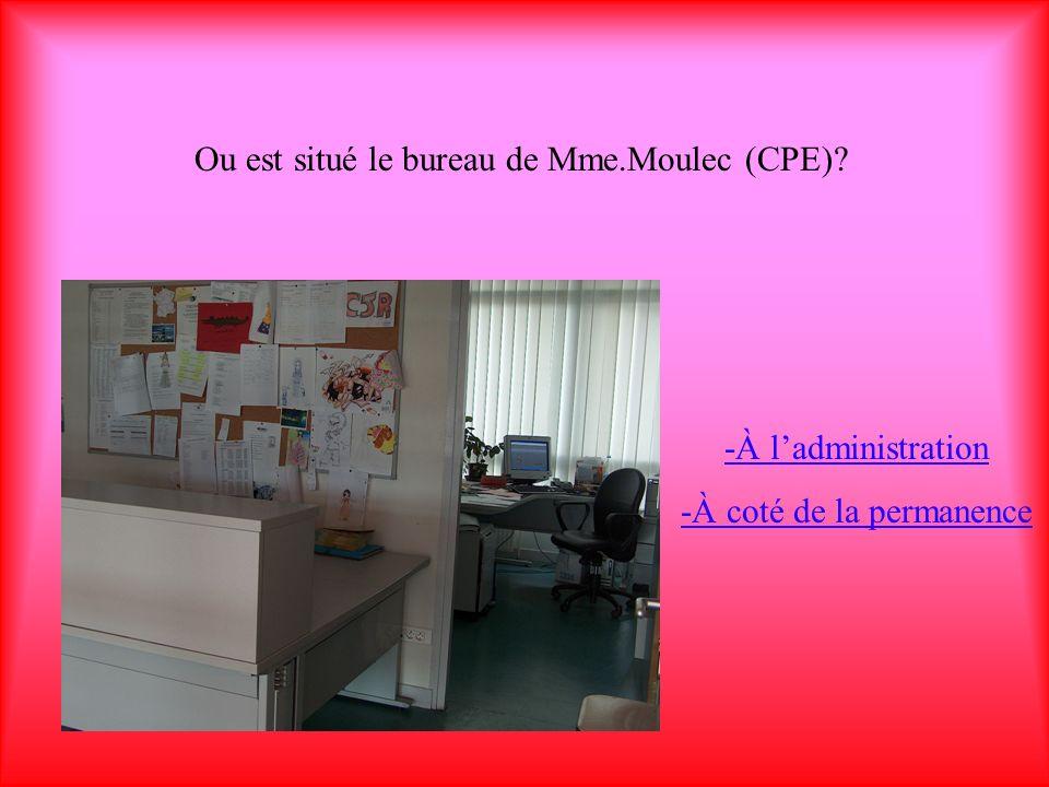 Ou est situé le bureau de Mme.Moulec (CPE)? -À ladministration -À coté de la permanence