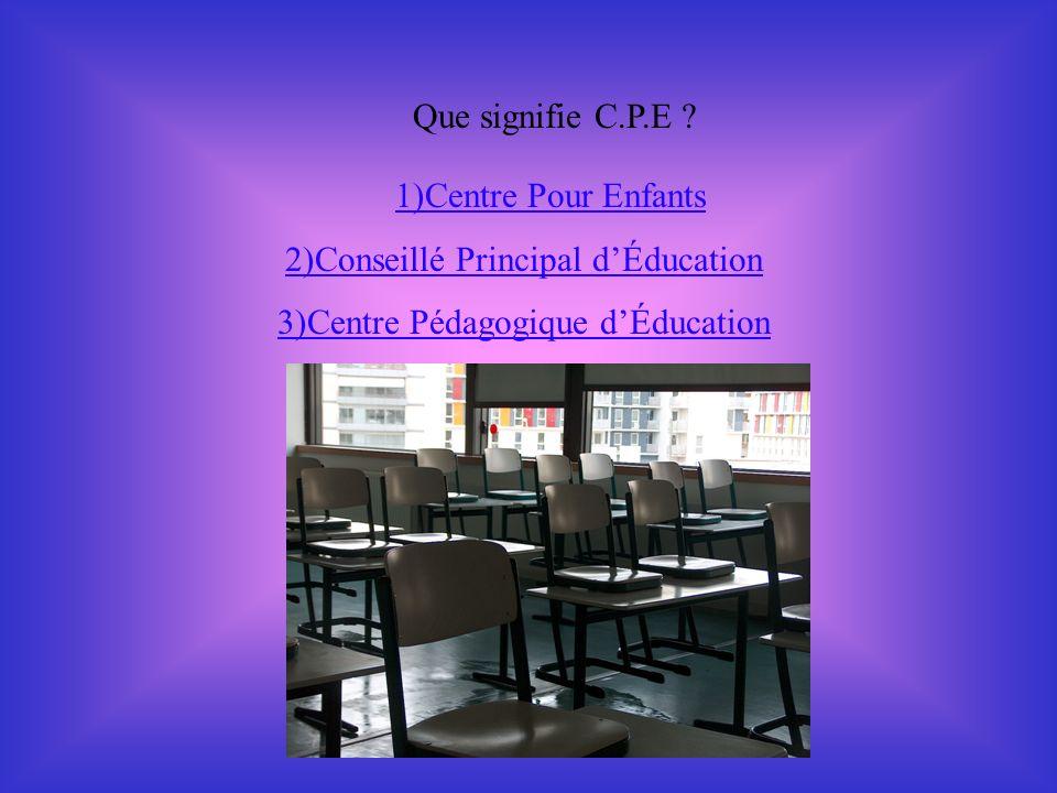 Que signifie C.P.E ? 1)Centre Pour Enfants 2)Conseillé Principal dÉducation 3)Centre Pédagogique dÉducation