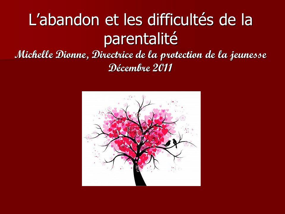Labandon et les difficultés de la parentalité Michelle Dionne, Directrice de la protection de la jeunesse Décembre 2011